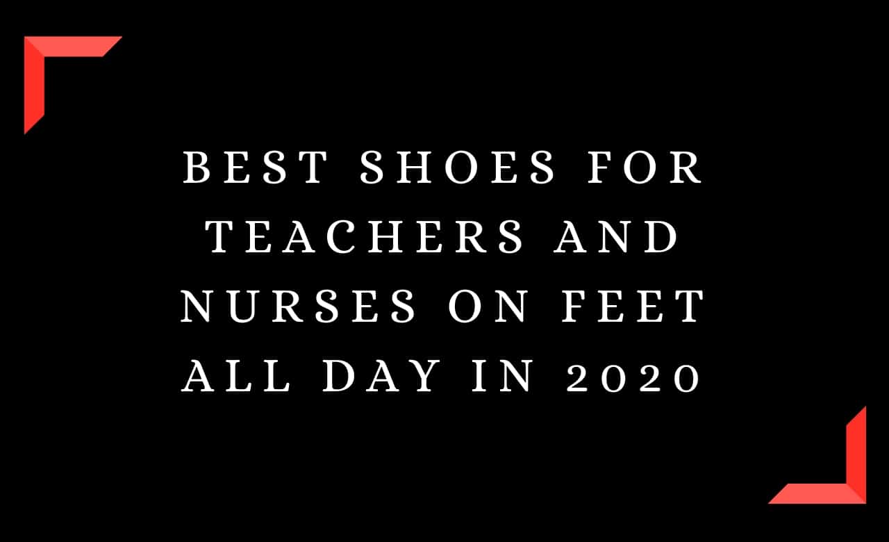 Best Shoes For Teachers and Nurses On Feet All Day In 2020