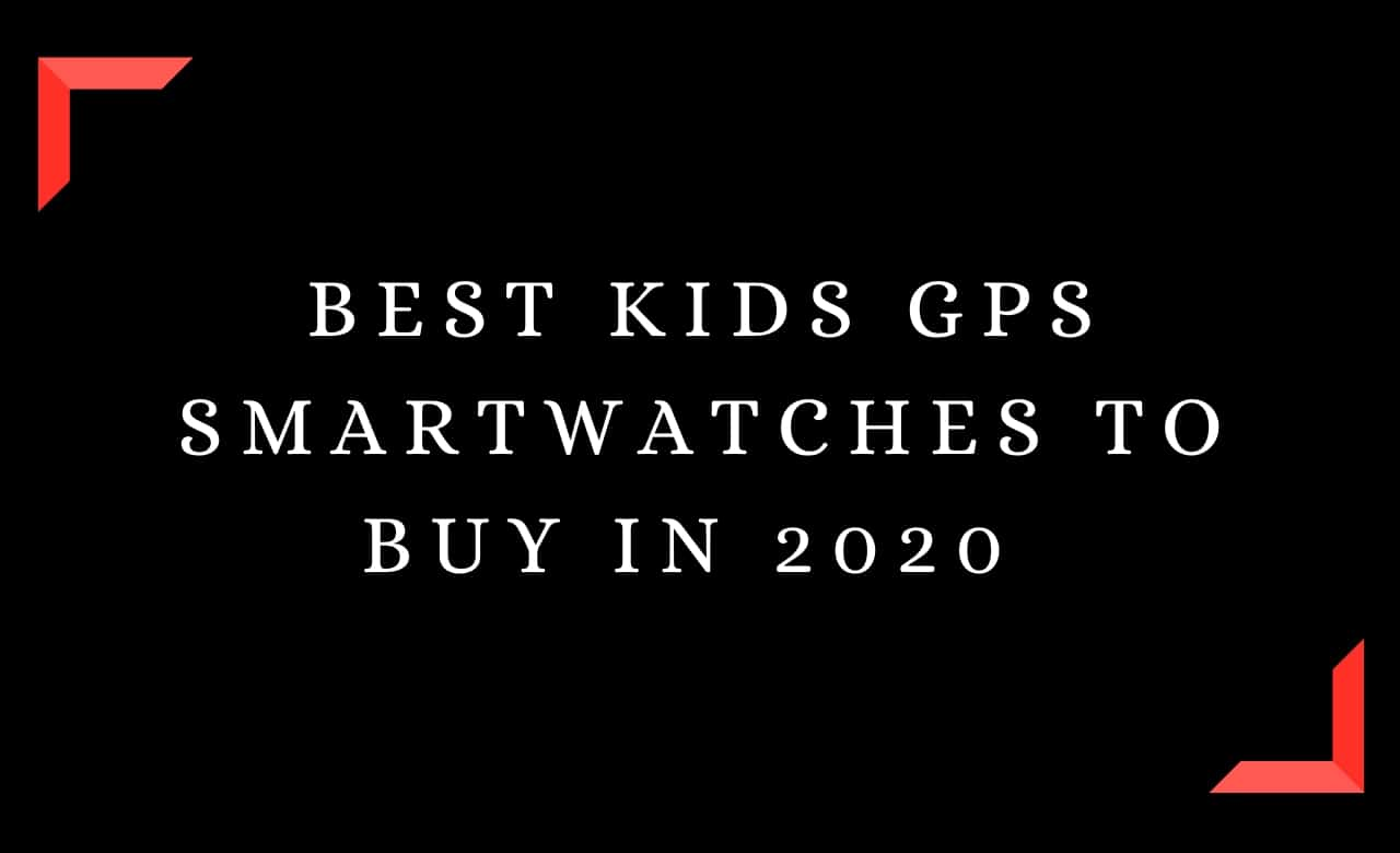 Best Kids GPS Smartwatches To Buy In 2020