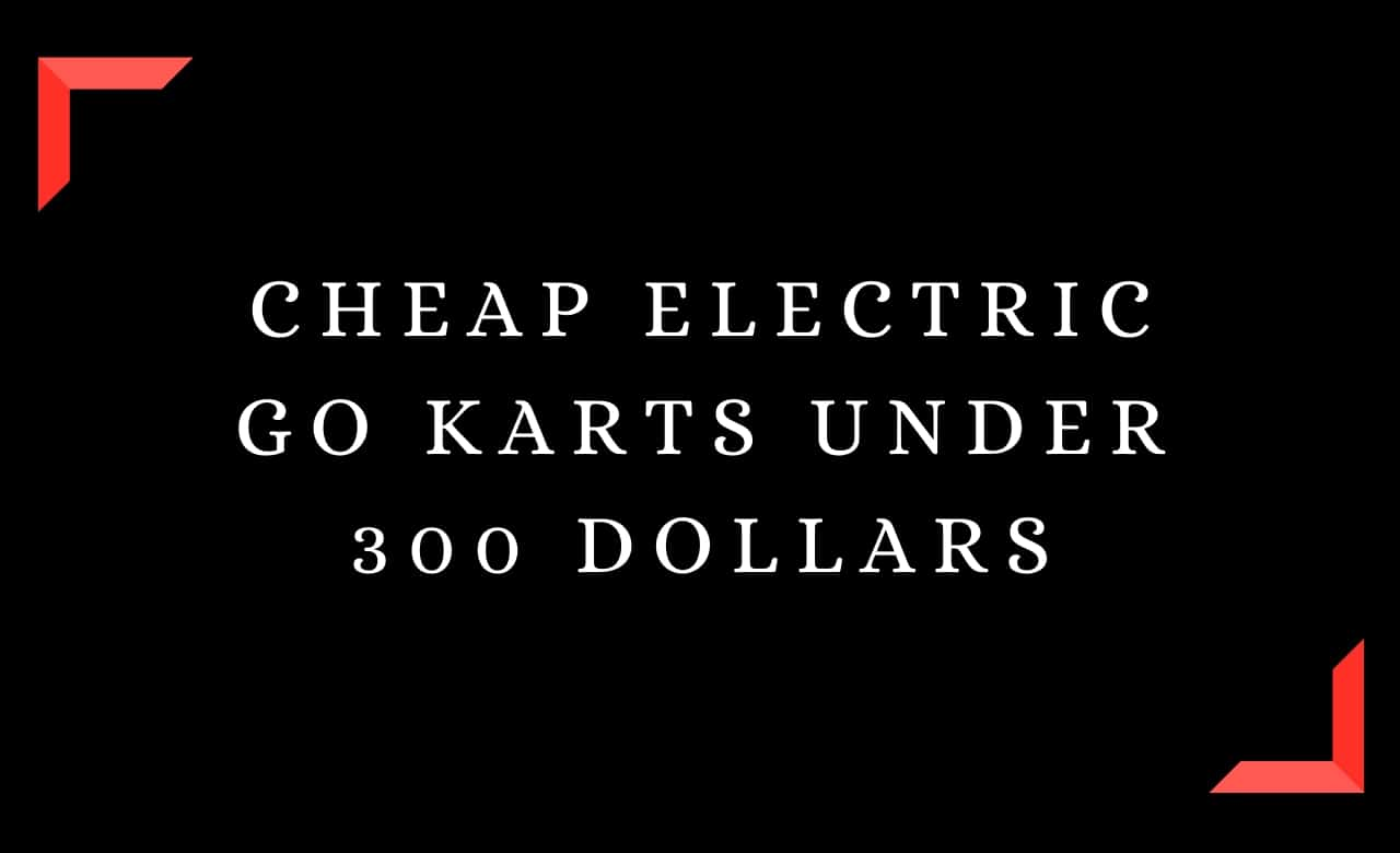 Cheap Electric Go Karts Under 300 Dollars