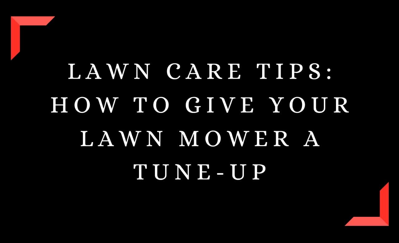 LAWN CARE TIPS: How to Give Your Lawn Mower a Tune-Up