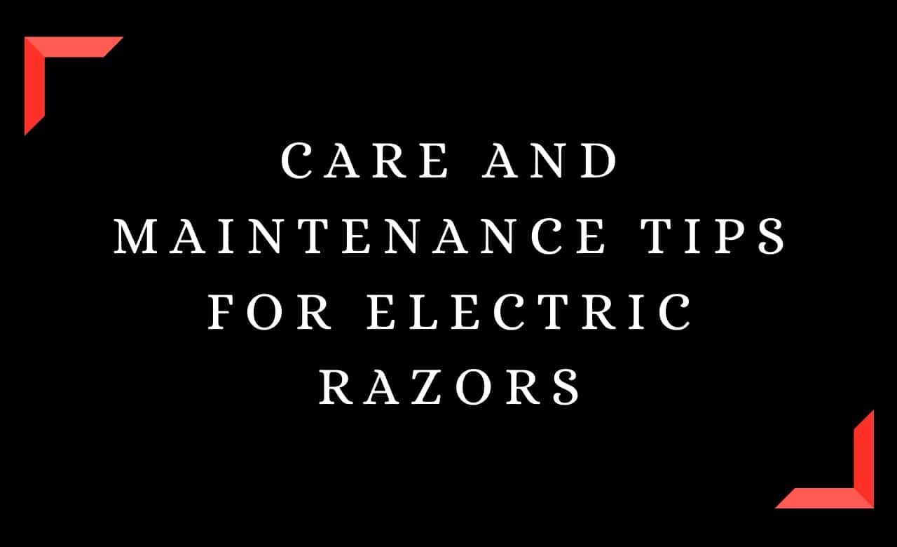 Care and Maintenance Tips for Electric Razors