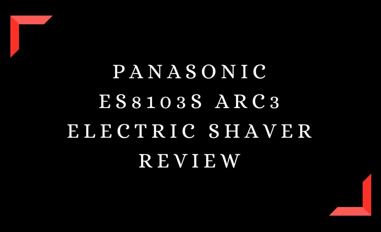 Panasonic ES8103S Arc3 Electric Shaver Review