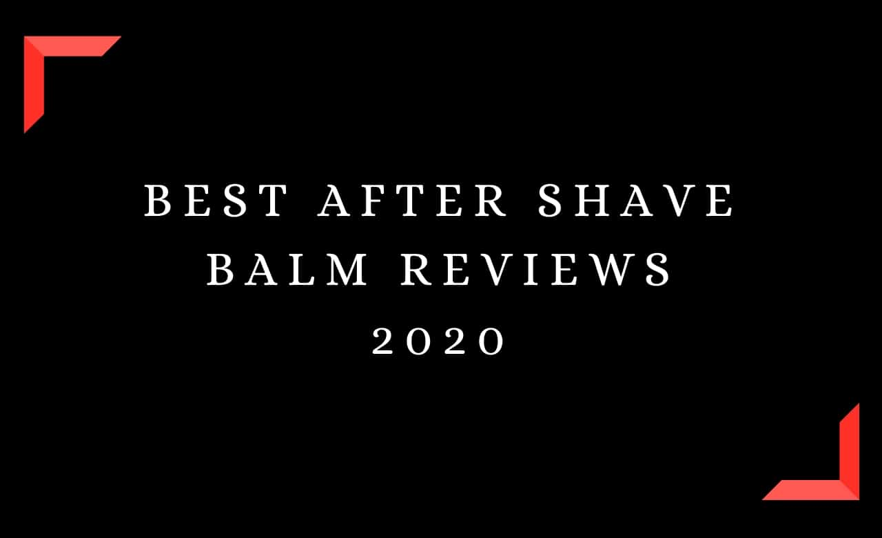 Best After Shave Balm Reviews 2020