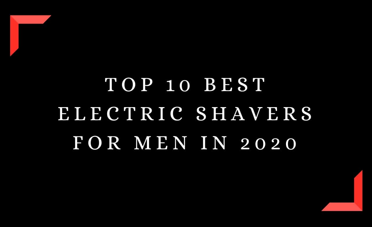 Top 10 Best Electric Shavers for Men In 2020