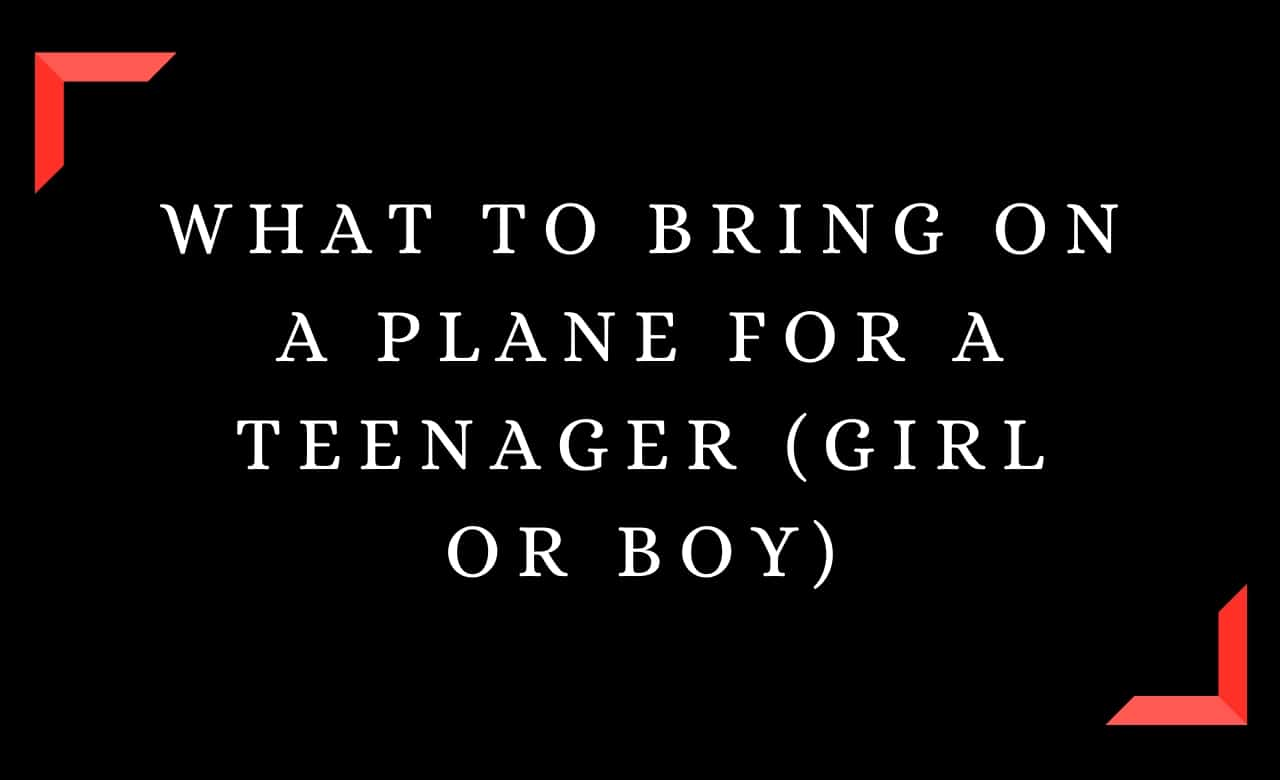 What To Bring On A Plane For A Teenager (Girl or Boy)
