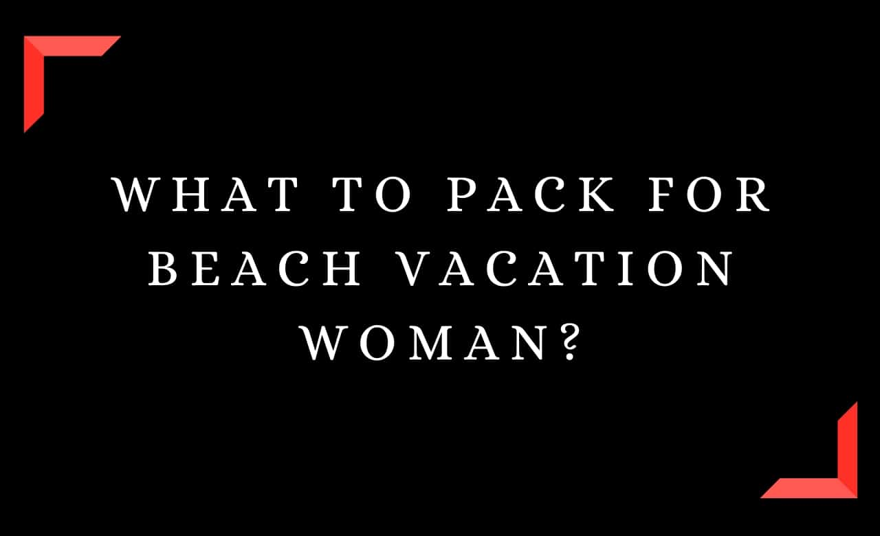 What To Pack For Beach Vacation Woman?