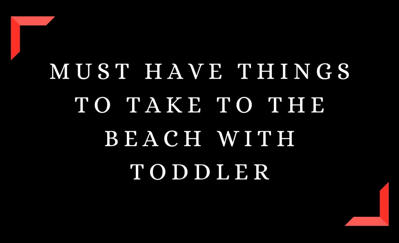 Must Have Things To Take To The Beach With Toddler