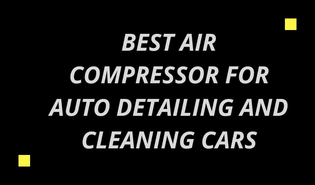 Best Air Compressor for Auto Detailing and Cleaning Cars